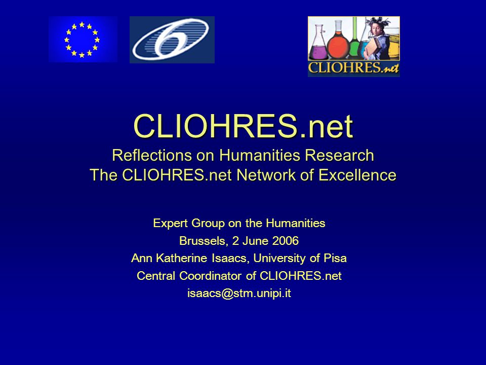 CLIOHRES.net Reflections on Humanities Research The CLIOHRES.net Network of Excellence Expert Group on the Humanities Brussels, 2 June 2006 Ann Katherine Isaacs, University of Pisa Central Coordinator of CLIOHRES.net isaacs@stm.unipi.it