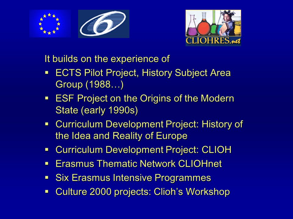 It builds on the experience of  ECTS Pilot Project, History Subject Area Group (1988…)  ESF Project on the Origins of the Modern State (early 1990s)  Curriculum Development Project: History of the Idea and Reality of Europe  Curriculum Development Project: CLIOH  Erasmus Thematic Network CLIOHnet  Six Erasmus Intensive Programmes  Culture 2000 projects: Clioh's Workshop