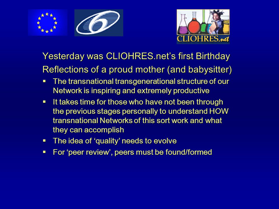Yesterday was CLIOHRES.net's first Birthday Reflections of a proud mother (and babysitter)  The transnational transgenerational structure of our Network is inspiring and extremely productive  It takes time for those who have not been through the previous stages personally to understand HOW transnational Networks of this sort work and what they can accomplish  The idea of 'quality' needs to evolve  For 'peer review', peers must be found/formed