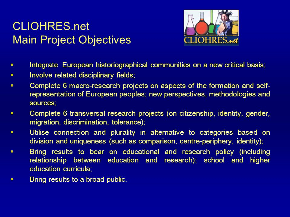 CLIOHRES.net Main Project Objectives  Integrate European historiographical communities on a new critical basis;  Involve related disciplinary fields;  Complete 6 macro-research projects on aspects of the formation and self- representation of European peoples; new perspectives, methodologies and sources;  Complete 6 transversal research projects (on citizenship, identity, gender, migration, discrimination, tolerance);  Utilise connection and plurality in alternative to categories based on division and uniqueness (such as comparison, centre-periphery, identity);  Bring results to bear on educational and research policy (including relationship between education and research); school and higher education curricula;  Bring results to a broad public.