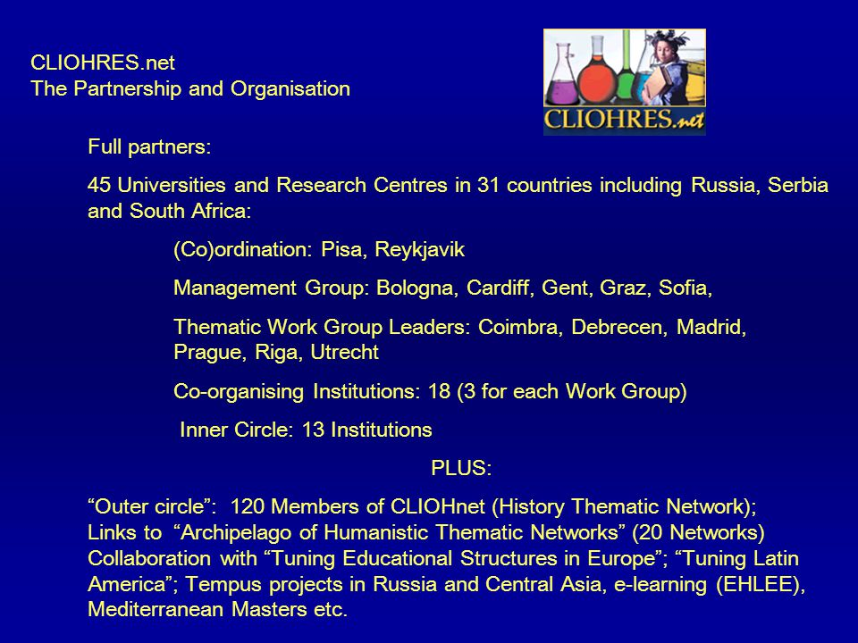 CLIOHRES.net The Partnership and Organisation Full partners: 45 Universities and Research Centres in 31 countries including Russia, Serbia and South Africa: (Co)ordination: Pisa, Reykjavik Management Group: Bologna, Cardiff, Gent, Graz, Sofia, Thematic Work Group Leaders: Coimbra, Debrecen, Madrid, Prague, Riga, Utrecht Co-organising Institutions: 18 (3 for each Work Group) Inner Circle: 13 Institutions PLUS: Outer circle : 120 Members of CLIOHnet (History Thematic Network); Links to Archipelago of Humanistic Thematic Networks (20 Networks) Collaboration with Tuning Educational Structures in Europe ; Tuning Latin America ; Tempus projects in Russia and Central Asia, e-learning (EHLEE), Mediterranean Masters etc.