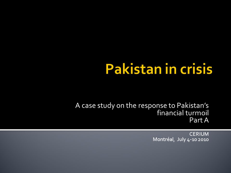 A case study on the response to Pakistan's financial turmoil Part A CERIUM Montréal, July 4-10 2010