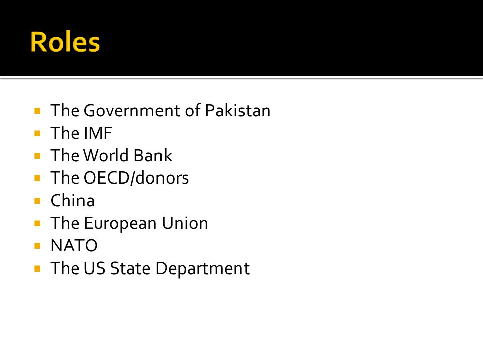  The Government of Pakistan  The IMF  The World Bank  The OECD/donors  China  The European Union  NATO  The US State Department