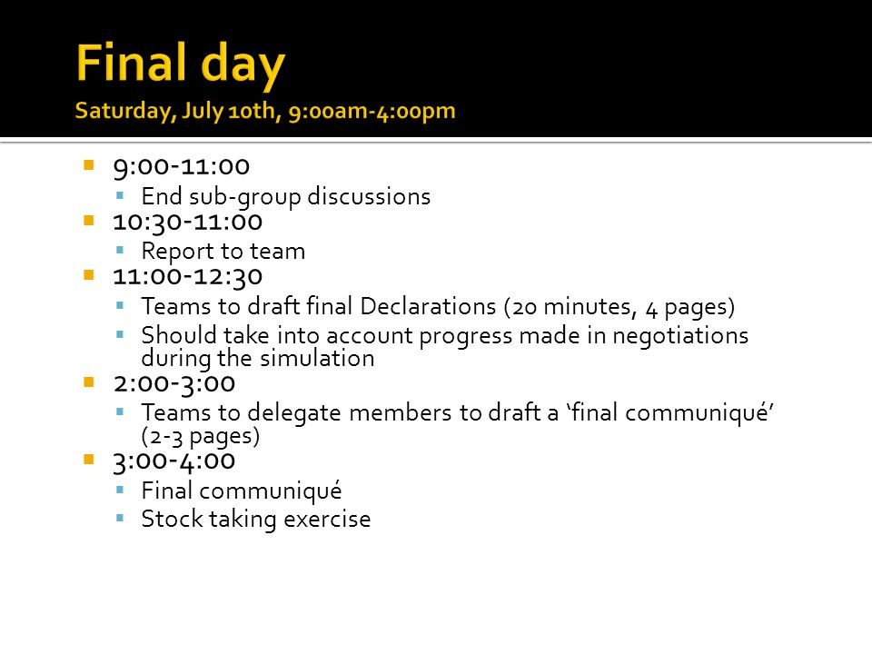  9:00-11:00  End sub-group discussions  10:30-11:00  Report to team  11:00-12:30  Teams to draft final Declarations (20 minutes, 4 pages)  Should take into account progress made in negotiations during the simulation  2:00-3:00  Teams to delegate members to draft a 'final communiqué' (2-3 pages)  3:00-4:00  Final communiqué  Stock taking exercise