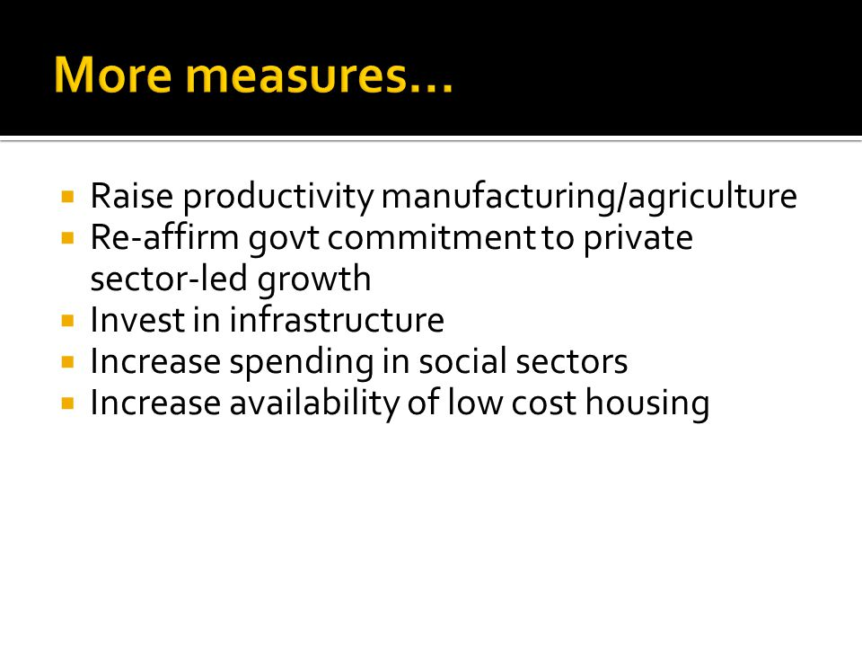  Raise productivity manufacturing/agriculture  Re-affirm govt commitment to private sector-led growth  Invest in infrastructure  Increase spending in social sectors  Increase availability of low cost housing
