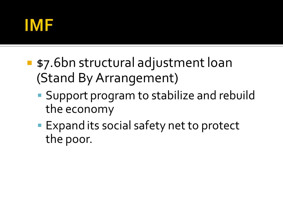  $7.6bn structural adjustment loan (Stand By Arrangement)  Support program to stabilize and rebuild the economy  Expand its social safety net to protect the poor.