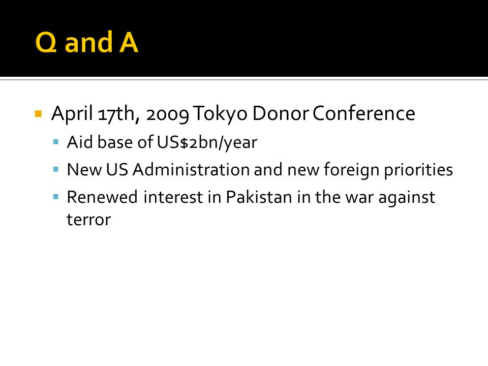  April 17th, 2009 Tokyo Donor Conference  Aid base of US$2bn/year  New US Administration and new foreign priorities  Renewed interest in Pakistan in the war against terror