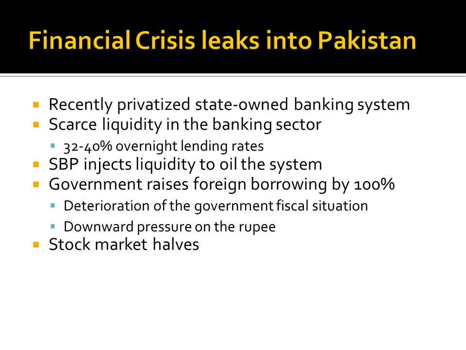  Recently privatized state-owned banking system  Scarce liquidity in the banking sector  32-40% overnight lending rates  SBP injects liquidity to oil the system  Government raises foreign borrowing by 100%  Deterioration of the government fiscal situation  Downward pressure on the rupee  Stock market halves