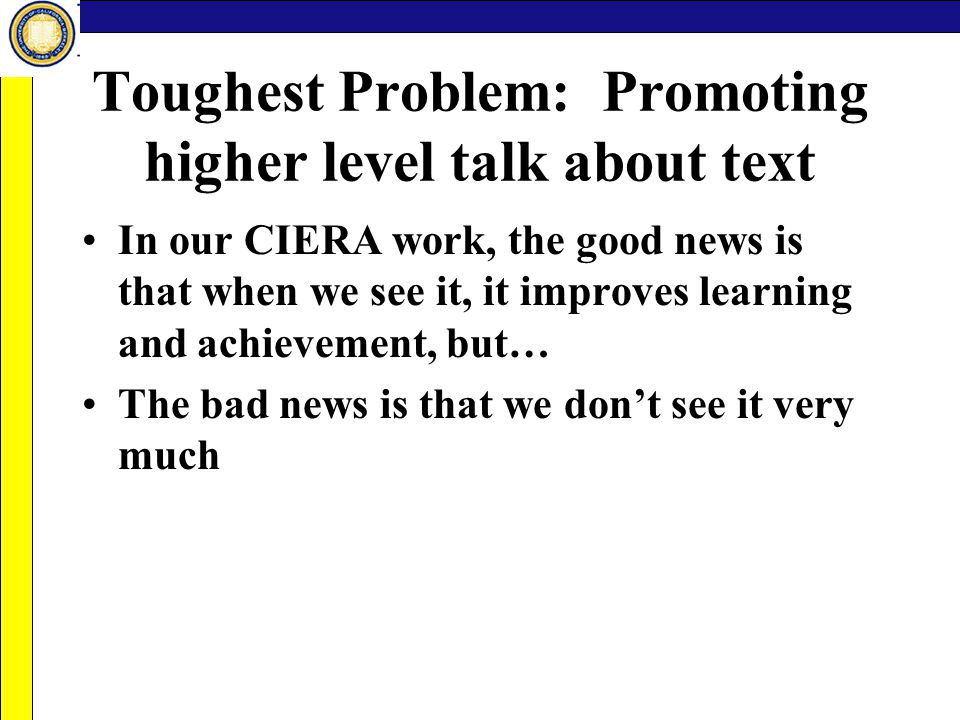 Toughest Problem: Promoting higher level talk about text In our CIERA work, the good news is that when we see it, it improves learning and achievement