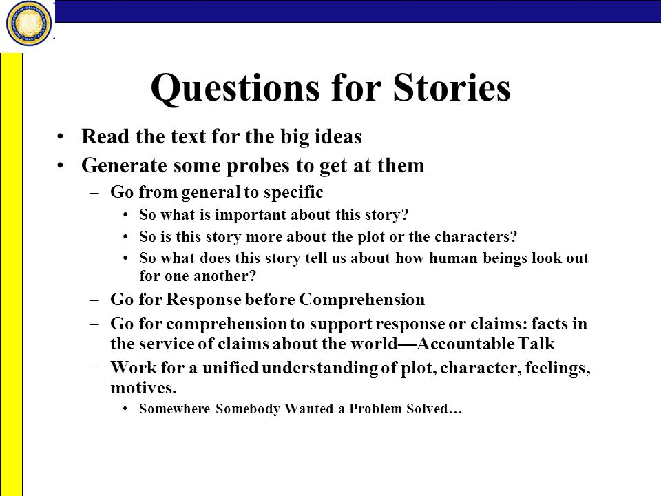 Questions for Stories Read the text for the big ideas Generate some probes to get at them –Go from general to specific So what is important about this