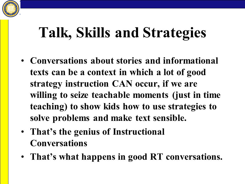 Talk, Skills and Strategies Conversations about stories and informational texts can be a context in which a lot of good strategy instruction CAN occur