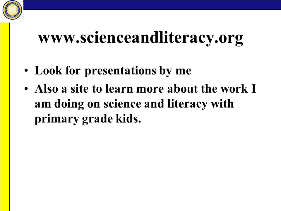 www.scienceandliteracy.org Look for presentations by me Also a site to learn more about the work I am doing on science and literacy with primary grade