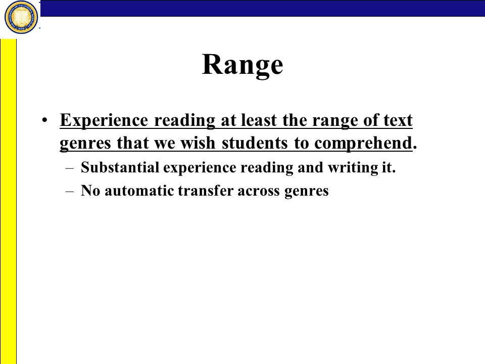 Range Experience reading at least the range of text genres that we wish students to comprehend. –Substantial experience reading and writing it. –No au