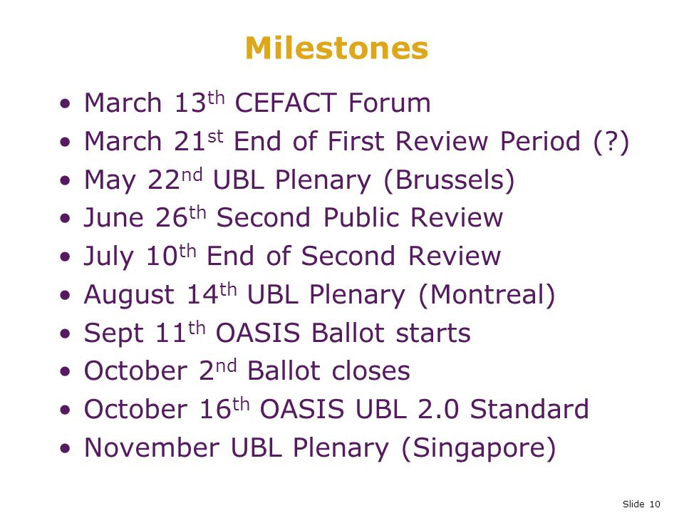 Slide 10 Milestones March 13 th CEFACT Forum March 21 st End of First Review Period ( ) May 22 nd UBL Plenary (Brussels) June 26 th Second Public Review July 10 th End of Second Review August 14 th UBL Plenary (Montreal) Sept 11 th OASIS Ballot starts October 2 nd Ballot closes October 16 th OASIS UBL 2.0 Standard November UBL Plenary (Singapore)