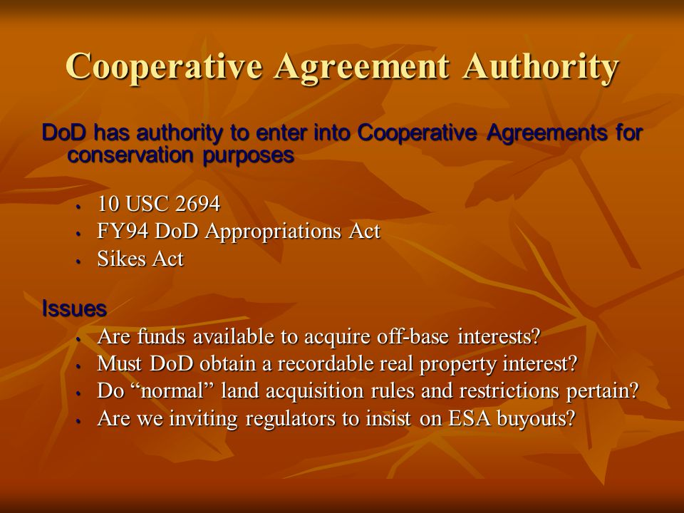 Cooperative Agreement Authority DoD has authority to enter into Cooperative Agreements for conservation purposes 10 USC 2694 10 USC 2694 FY94 DoD Appropriations Act FY94 DoD Appropriations Act Sikes Act Sikes ActIssues Are funds available to acquire off-base interests.
