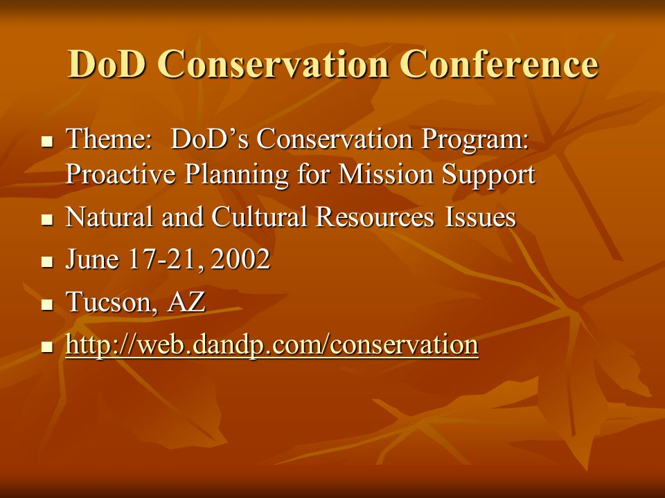 DoD Conservation Conference Theme: DoD's Conservation Program: Proactive Planning for Mission Support Theme: DoD's Conservation Program: Proactive Planning for Mission Support Natural and Cultural Resources Issues Natural and Cultural Resources Issues June 17-21, 2002 June 17-21, 2002 Tucson, AZ Tucson, AZ http://web.dandp.com/conservation http://web.dandp.com/conservation http://web.dandp.com/conservation