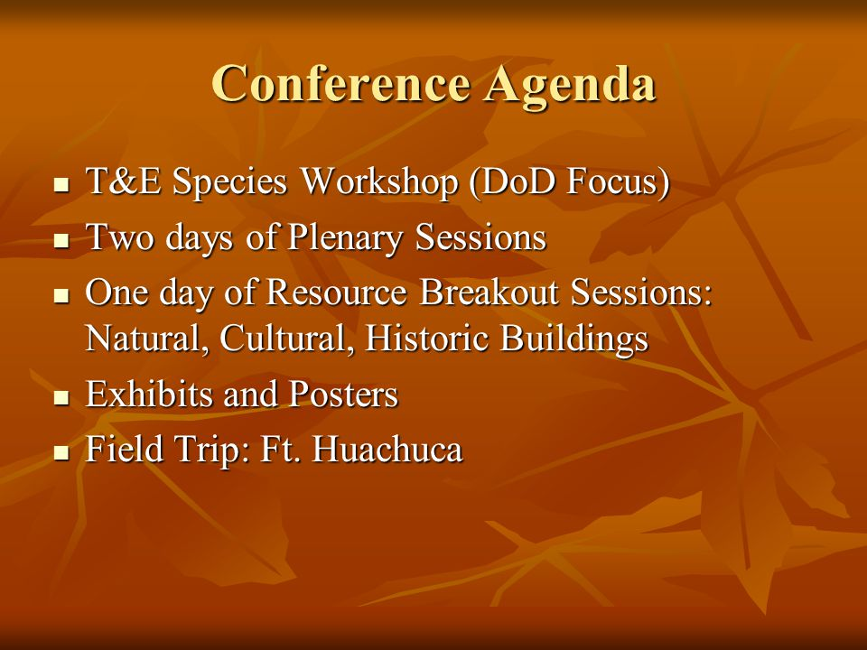 Conference Agenda T&E Species Workshop (DoD Focus) T&E Species Workshop (DoD Focus) Two days of Plenary Sessions Two days of Plenary Sessions One day of Resource Breakout Sessions: Natural, Cultural, Historic Buildings One day of Resource Breakout Sessions: Natural, Cultural, Historic Buildings Exhibits and Posters Exhibits and Posters Field Trip: Ft.