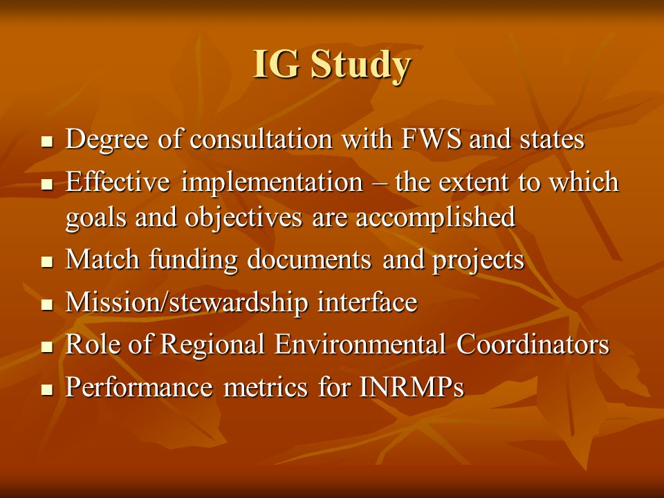 IG Study Degree of consultation with FWS and states Degree of consultation with FWS and states Effective implementation – the extent to which goals and objectives are accomplished Effective implementation – the extent to which goals and objectives are accomplished Match funding documents and projects Match funding documents and projects Mission/stewardship interface Mission/stewardship interface Role of Regional Environmental Coordinators Role of Regional Environmental Coordinators Performance metrics for INRMPs Performance metrics for INRMPs