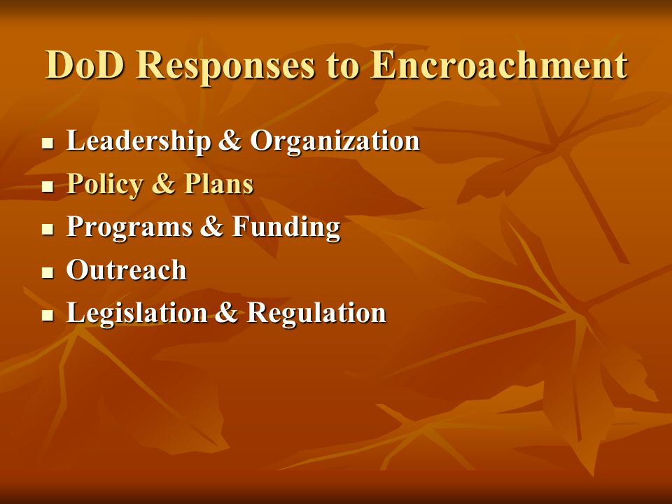 DoD Responses to Encroachment Leadership & Organization Leadership & Organization Policy & Plans Policy & Plans Programs & Funding Programs & Funding Outreach Outreach Legislation & Regulation Legislation & Regulation