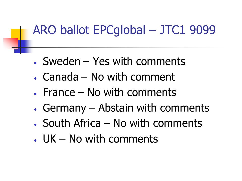 ARO ballot EPCglobal – JTC1 9099 Sweden – Yes with comments Canada – No with comment France – No with comments Germany – Abstain with comments South Africa – No with comments UK – No with comments