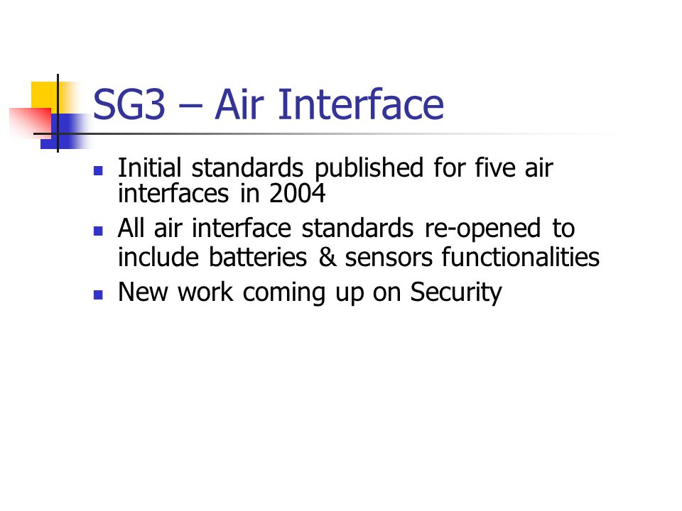 SG3 – Air Interface ISO/IEC 18000-1 FDIS ISO/IEC 18000-2 CD ISO/IEC 18000-3 FDIS ISO/IEC 18000-3 AM2 WD ISO/IEC 18000-4 FDIS ISO/IEC 18000-6 FCD ISO/IEC 18000-7 Published