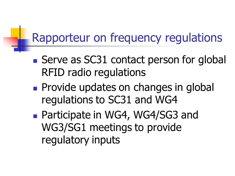 Rapporteur on frequency regulations Serve as SC31 contact person for global RFID radio regulations Provide updates on changes in global regulations to SC31 and WG4 Participate in WG4, WG4/SG3 and WG3/SG1 meetings to provide regulatory inputs