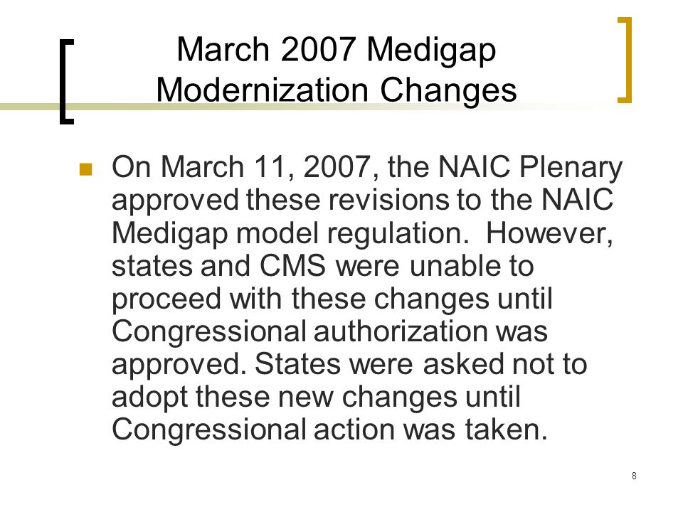 8 March 2007 Medigap Modernization Changes On March 11, 2007, the NAIC Plenary approved these revisions to the NAIC Medigap model regulation.