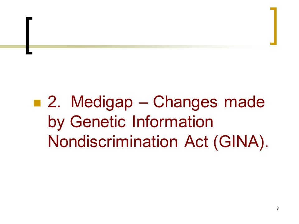 9 2. Medigap – Changes made by Genetic Information Nondiscrimination Act (GINA).