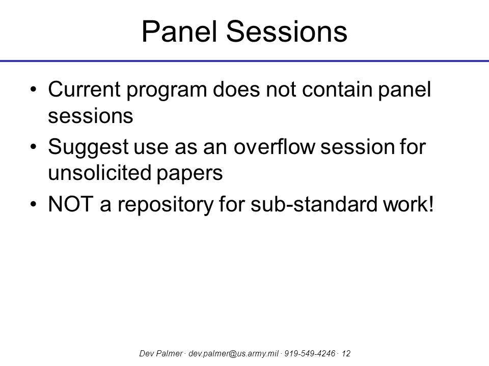 Dev Palmer · dev.palmer@us.army.mil · 919-549-4246 · 12 Panel Sessions Current program does not contain panel sessions Suggest use as an overflow session for unsolicited papers NOT a repository for sub-standard work!