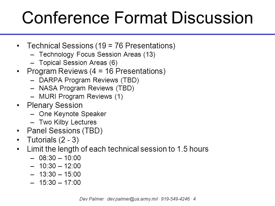 Dev Palmer · dev.palmer@us.army.mil · 919-549-4246 · 4 Conference Format Discussion Technical Sessions (19 = 76 Presentations) –Technology Focus Session Areas (13) –Topical Session Areas (6) Program Reviews (4 = 16 Presentations) –DARPA Program Reviews (TBD) –NASA Program Reviews (TBD) –MURI Program Reviews (1) Plenary Session –One Keynote Speaker –Two Kilby Lectures Panel Sessions (TBD) Tutorials (2 - 3) Limit the length of each technical session to 1.5 hours –08:30 – 10:00 –10:30 – 12:00 –13:30 – 15:00 –15:30 – 17:00