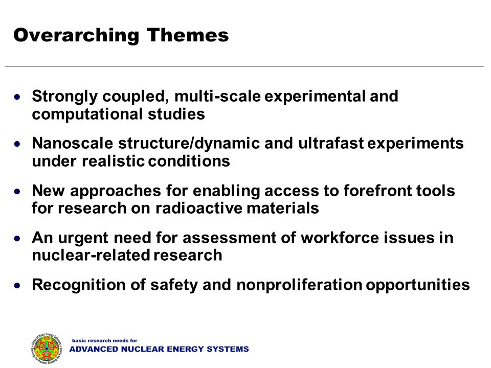 Overarching Themes  Strongly coupled, multi-scale experimental and computational studies  Nanoscale structure/dynamic and ultrafast experiments under realistic conditions  New approaches for enabling access to forefront tools for research on radioactive materials  An urgent need for assessment of workforce issues in nuclear-related research  Recognition of safety and nonproliferation opportunities
