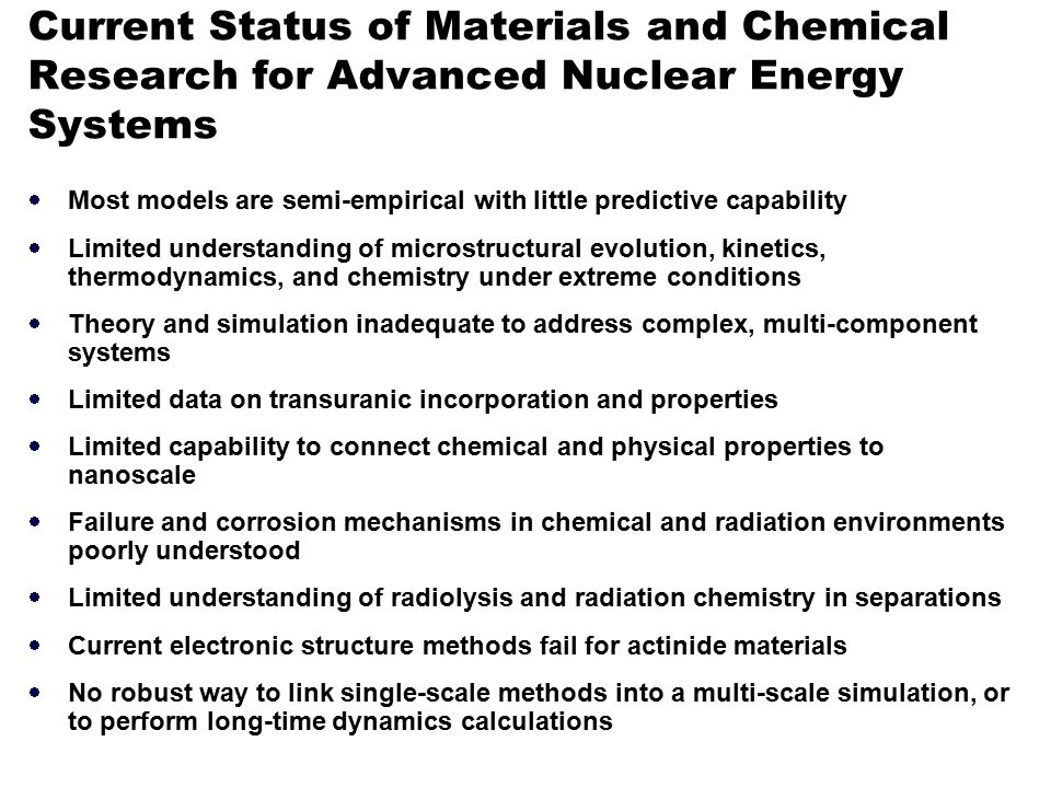 Current Status of Materials and Chemical Research for Advanced Nuclear Energy Systems  Most models are semi-empirical with little predictive capability  Limited understanding of microstructural evolution, kinetics, thermodynamics, and chemistry under extreme conditions  Theory and simulation inadequate to address complex, multi-component systems  Limited data on transuranic incorporation and properties  Limited capability to connect chemical and physical properties to nanoscale  Failure and corrosion mechanisms in chemical and radiation environments poorly understood  Limited understanding of radiolysis and radiation chemistry in separations  Current electronic structure methods fail for actinide materials  No robust way to link single-scale methods into a multi-scale simulation, or to perform long-time dynamics calculations