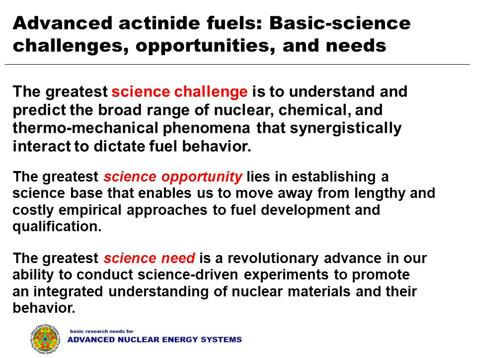 The greatest science opportunity lies in establishing a science base that enables us to move away from lengthy and costly empirical approaches to fuel development and qualification.