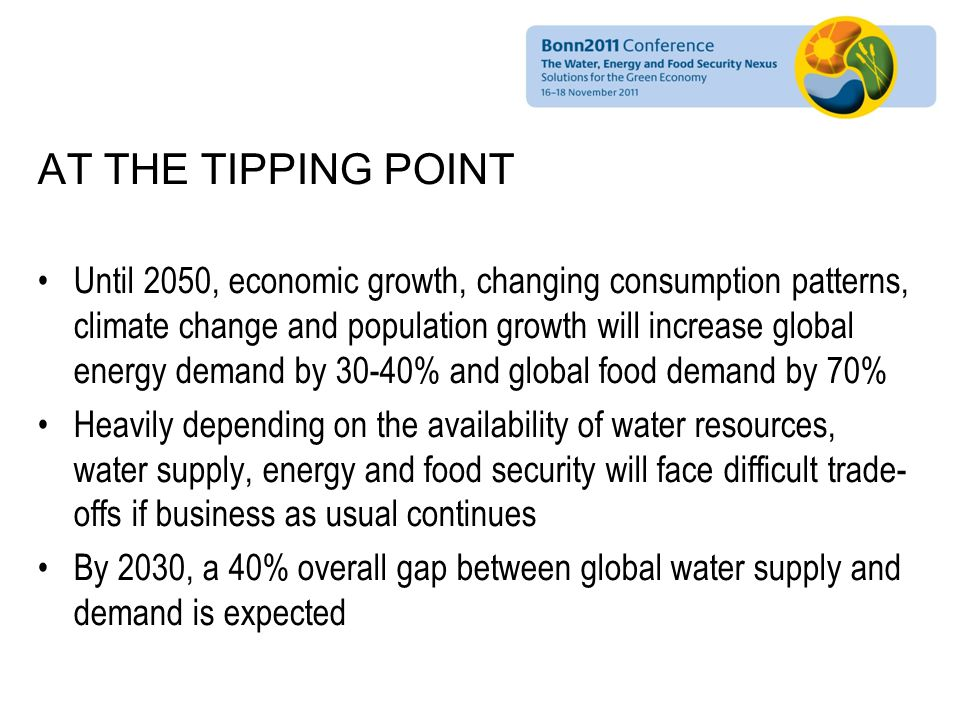 AT THE TIPPING POINT Until 2050, economic growth, changing consumption patterns, climate change and population growth will increase global energy demand by 30-40% and global food demand by 70% Heavily depending on the availability of water resources, water supply, energy and food security will face difficult trade- offs if business as usual continues By 2030, a 40% overall gap between global water supply and demand is expected