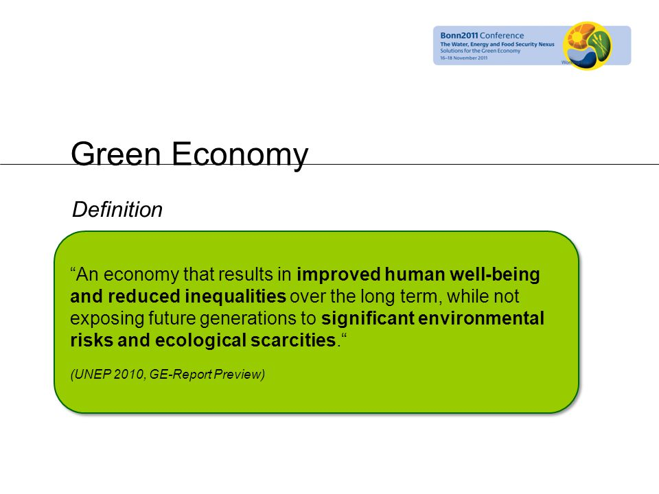 Green Economy An economy that results in improved human well-being and reduced inequalities over the long term, while not exposing future generations to significant environmental risks and ecological scarcities. (UNEP 2010, GE-Report Preview) An economy that results in improved human well-being and reduced inequalities over the long term, while not exposing future generations to significant environmental risks and ecological scarcities. (UNEP 2010, GE-Report Preview) Definition
