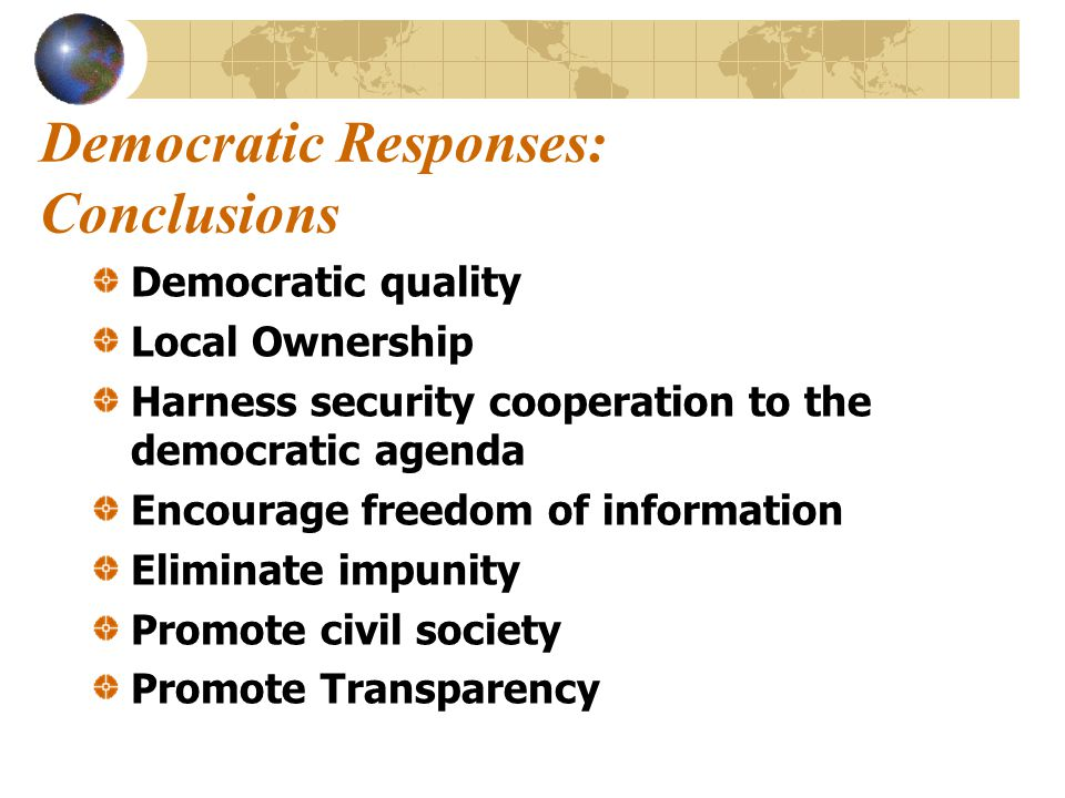 Democratic Responses: Conclusions Democratic quality Local Ownership Harness security cooperation to the democratic agenda Encourage freedom of information Eliminate impunity Promote civil society Promote Transparency