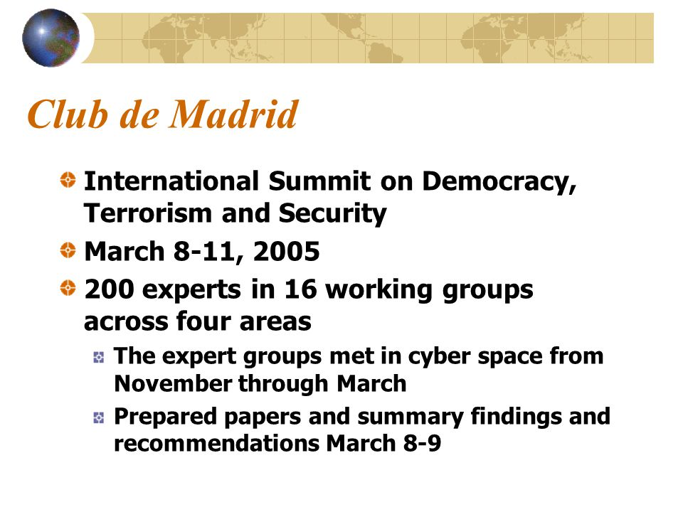 Club de Madrid International Summit on Democracy, Terrorism and Security March 8-11, 2005 200 experts in 16 working groups across four areas The expert groups met in cyber space from November through March Prepared papers and summary findings and recommendations March 8-9