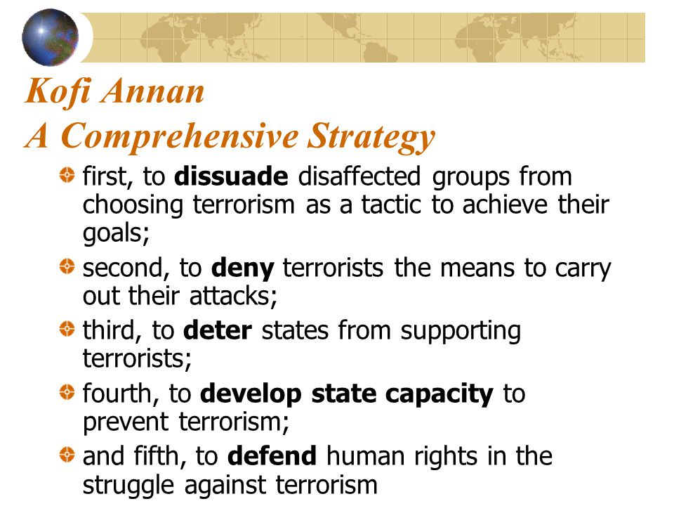 Kofi Annan A Comprehensive Strategy first, to dissuade disaffected groups from choosing terrorism as a tactic to achieve their goals; second, to deny terrorists the means to carry out their attacks; third, to deter states from supporting terrorists; fourth, to develop state capacity to prevent terrorism; and fifth, to defend human rights in the struggle against terrorism