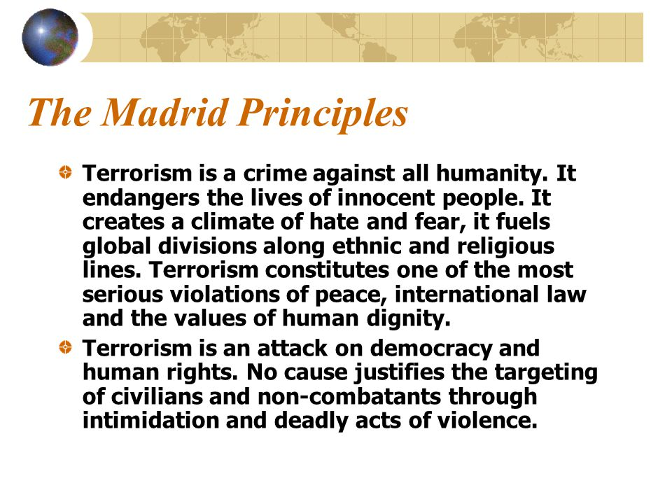 The Madrid Principles Terrorism is a crime against all humanity.