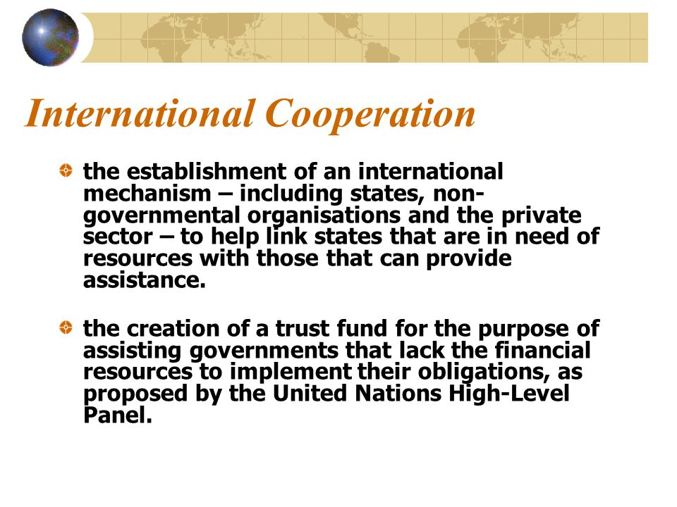 International Cooperation the establishment of an international mechanism – including states, non- governmental organisations and the private sector – to help link states that are in need of resources with those that can provide assistance.