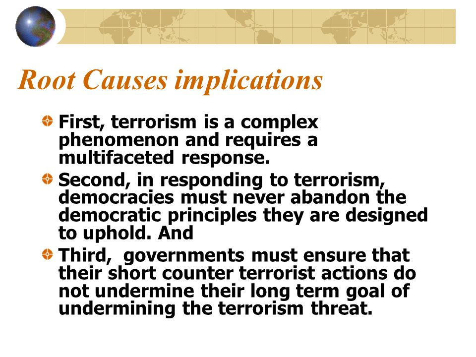 Summary of Root Causes Working Groups Remarkable congruence across the groups Regrettably, all agreed that there were no overarching explanations All agree that terrorism must be understood in the unique cultural, historical, political context All agree that democracies must confront and counter terrorism within the rule of law with no curtailment of civil liberties