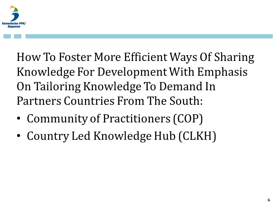 How To Foster More Efficient Ways Of Sharing Knowledge For Development With Emphasis On Tailoring Knowledge To Demand In Partners Countries From The South: Community of Practitioners (COP) Country Led Knowledge Hub (CLKH) 6