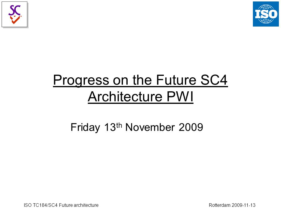 ISO TC184/SC4 Future architecture Rotterdam 2009-11-13 Progress on the Future SC4 Architecture PWI Friday 13 th November 2009