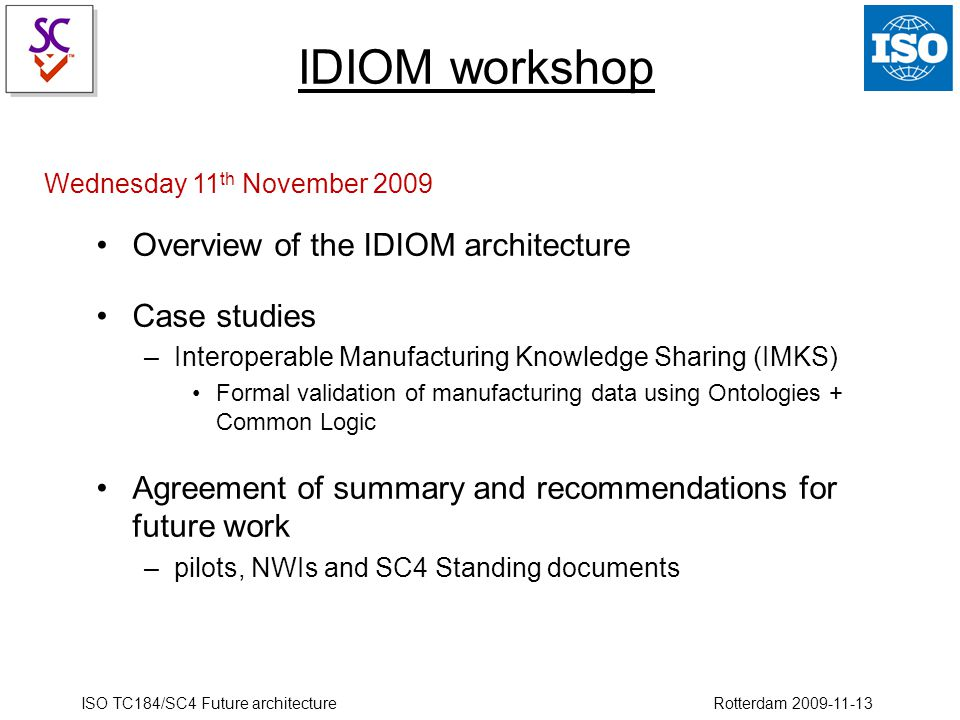 ISO TC184/SC4 Future architecture Rotterdam 2009-11-13 IDIOM workshop Overview of the IDIOM architecture Case studies –Interoperable Manufacturing Kno