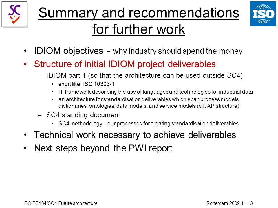 ISO TC184/SC4 Future architecture Rotterdam 2009-11-13 Summary and recommendations for further work IDIOM objectives - why industry should spend the money Structure of initial IDIOM project deliverables –IDIOM part 1 (so that the architecture can be used outside SC4) short like ISO 10303-1 IT framework describing the use of languages and technologies for industrial data an architecture for standardisation deliverables which span process models, dictionaries, ontologies, data models, and service models (c.f.