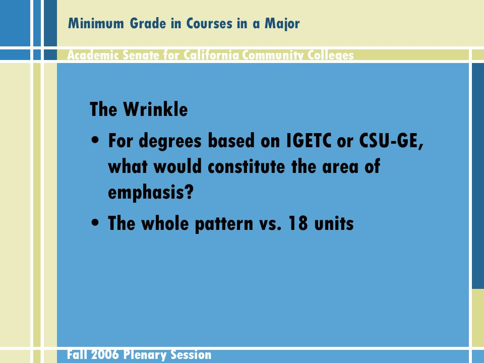 Academic Senate for California Community Colleges Fall 2006 Plenary Session Minimum Grade in Courses in a Major The Wrinkle For degrees based on IGETC or CSU-GE, what would constitute the area of emphasis.