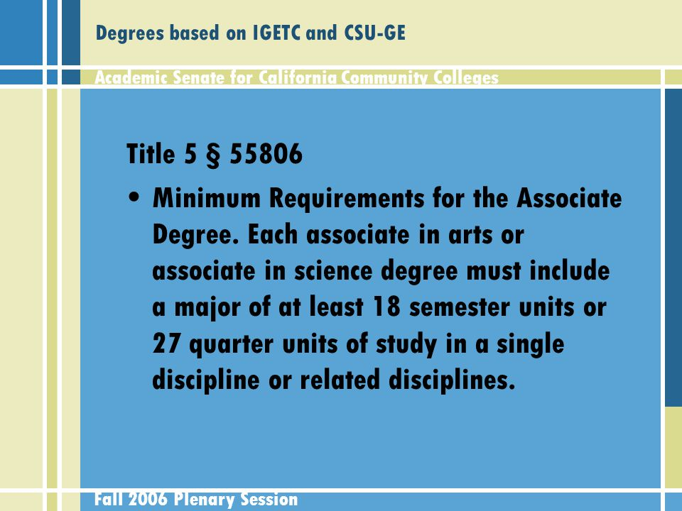 Academic Senate for California Community Colleges Fall 2006 Plenary Session Degrees based on IGETC and CSU-GE Title 5 § 55806 Minimum Requirements for the Associate Degree.