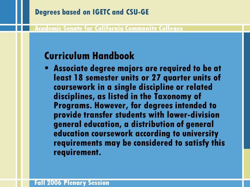 Academic Senate for California Community Colleges Fall 2006 Plenary Session Degrees based on IGETC and CSU-GE Curriculum Handbook Associate degree majors are required to be at least 18 semester units or 27 quarter units of coursework in a single discipline or related disciplines, as listed in the Taxonomy of Programs.