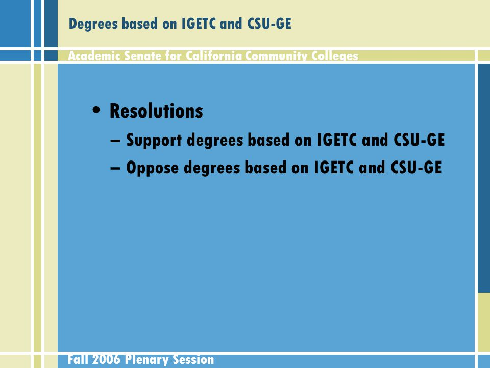 Academic Senate for California Community Colleges Fall 2006 Plenary Session Degrees based on IGETC and CSU-GE Resolutions –Support degrees based on IGETC and CSU-GE –Oppose degrees based on IGETC and CSU-GE