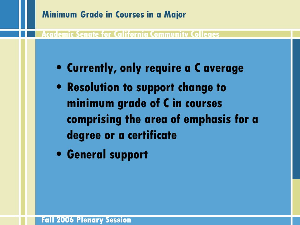 Academic Senate for California Community Colleges Fall 2006 Plenary Session Minimum Grade in Courses in a Major Currently, only require a C average Resolution to support change to minimum grade of C in courses comprising the area of emphasis for a degree or a certificate General support